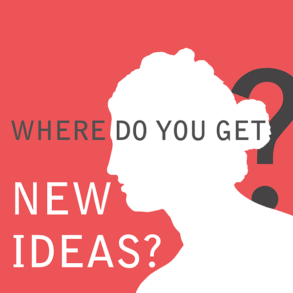 Where do you get new ideas?