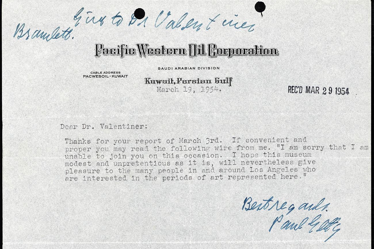 "Letter from J. Paul Getty to W.R. Valentiner regarding opening of the J. Paul Getty Museum, March 19, 1954. On letterhead for Pacific Western Oil Corporation, Saudi Arabian Division, Kuwait, Persian Gulf. Text: ""Dear Dr. Valentiner: Thanks for your report of March 3rd. If convenient and proper you may read the following wire from me. 'I am sorry that I am unable to join you on this occasion. I hope this museum modest and unpretentious as it is, will nevertheless give pleasure to the many people in and around Los Angeles who are interested in the periods of art represented here.' Best regards, Paul Getty"""