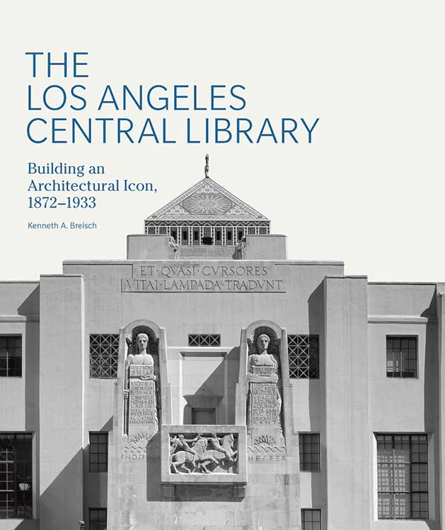 Kenneth Breisch / The Los Angeles Central Library: Building an Architectural Icon, 1872–1933